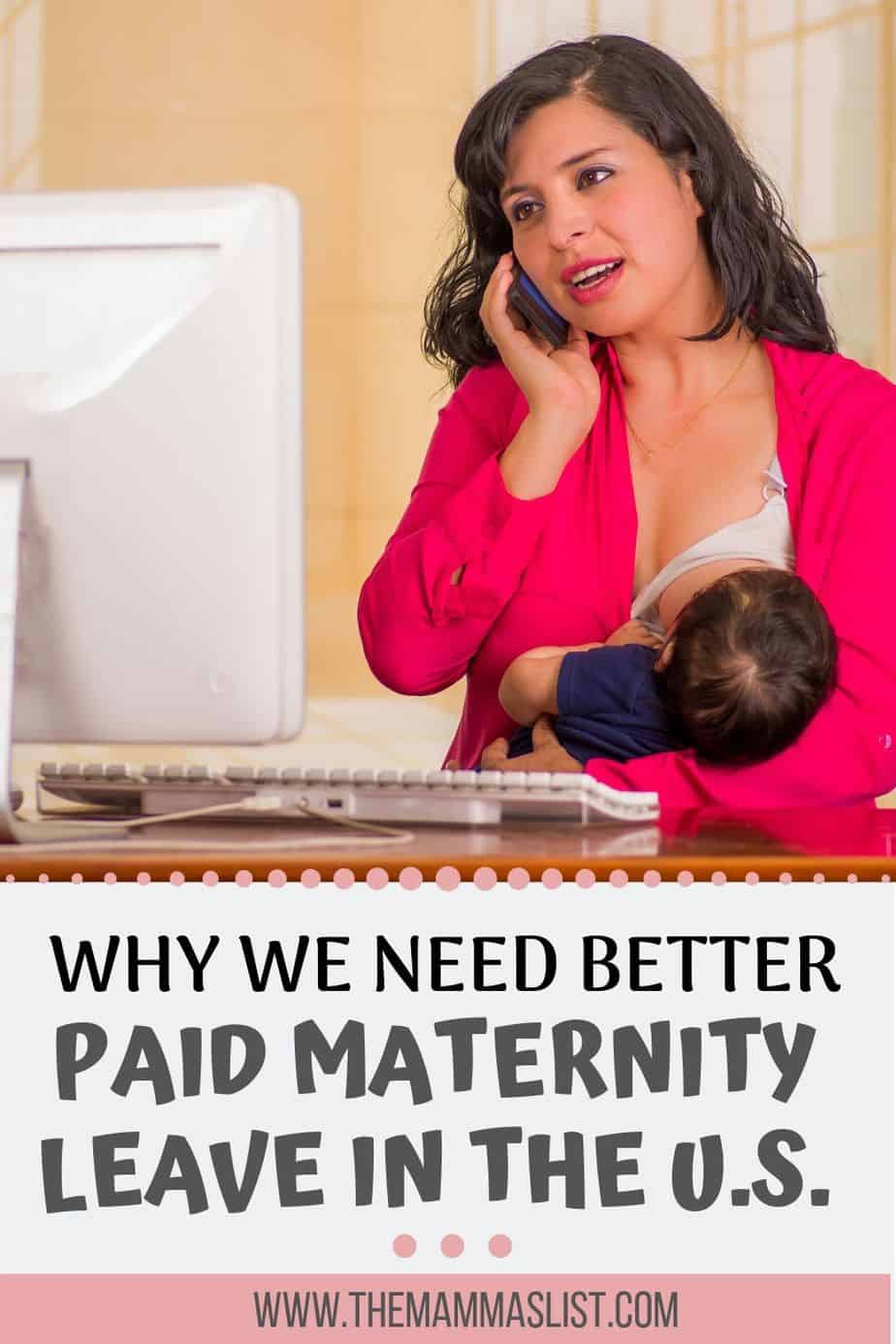 Paid maternity leave in the U.S. is unacceptable. Moms need more time to recover from childbirth, bond with their babies, and deal with the changes in their lives. Parental leave is mandated in almost every other developed nation in the world. The U.S. has a long way to go in equalizing the workforce, and it can start with paid leave